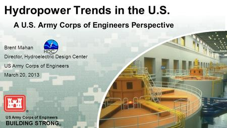 US Army Corps of Engineers BUILDING STRONG ® Hydropower Trends in the U.S. A U.S. Army Corps of Engineers Perspective Brent Mahan Director, Hydroelectric.