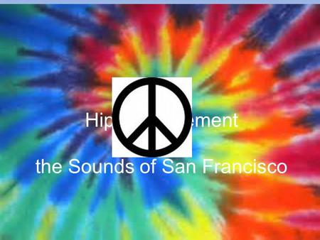 Hippie Movement & the Sounds of San Francisco. Who Were the Hippies? A subculture originally a youth movement that began in the United States during the.