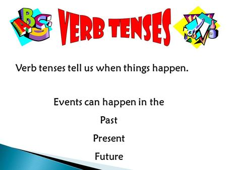 Verb tenses tell us when things happen. Events can happen in the Past Present Future.