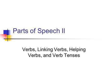 Parts of Speech II Verbs, Linking Verbs, Helping Verbs, and Verb Tenses.