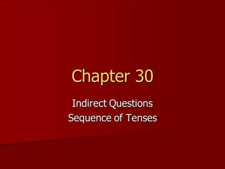 Chapter 30 Indirect Questions Sequence of Tenses.