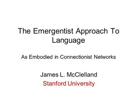 The Emergentist Approach To Language As Embodied in Connectionist Networks James L. McClelland Stanford University.