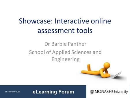 21 February 2013 eLearning Forum Showcase: Interactive online assessment tools Dr Barbie Panther School of Applied Sciences and Engineering.