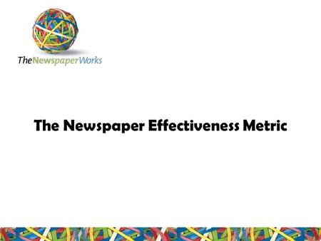 The Newspaper Effectiveness Metric. Content Why create a Newspaper Effectiveness Metric? The Newspaper Effectiveness Metric in summary Validation of the.