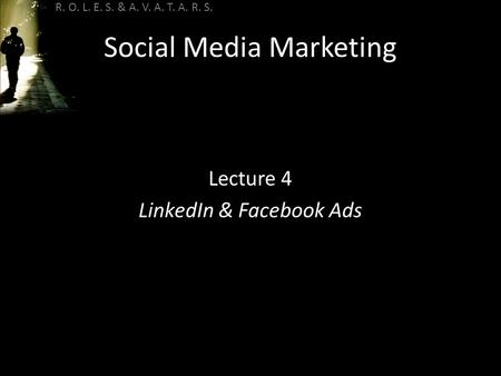 R. O. L. E. S. & A. V. A. T. A. R. S. Social Media Marketing Lecture 4 LinkedIn & Facebook Ads.
