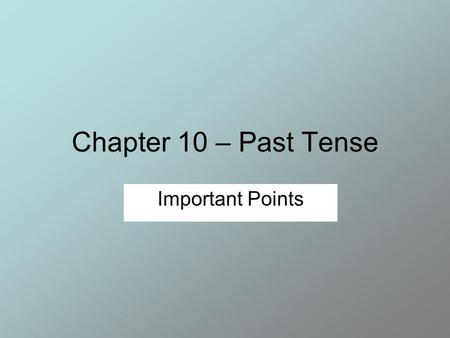 Chapter 10 – Past Tense Important Points. Past Tense Verbs Most verbs are changed to past tense by adding –ed to the end. Most of the time, this is not.