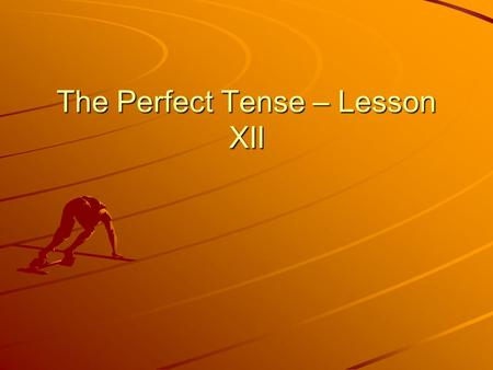 The Perfect Tense – Lesson XII. Learning Objectives To learn how to form the 'perfect stem', which will allow you to conjugate verbs in the perfect tense.