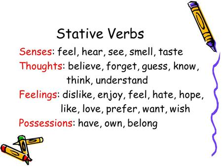Stative Verbs Senses: feel, hear, see, smell, taste Thoughts: believe, forget, guess, know, think, understand Feelings: dislike, enjoy, feel, hate, hope,
