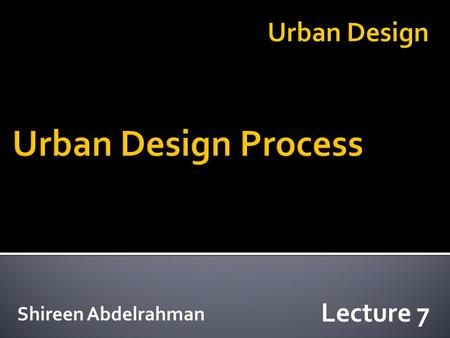 Shireen Abdelrahman Lecture 7. Analysis Synthesis Evaluation Implementation Four basic phases of urban design: