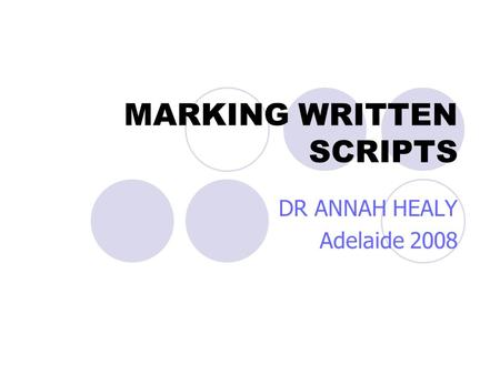 MARKING WRITTEN SCRIPTS DR ANNAH HEALY Adelaide 2008.
