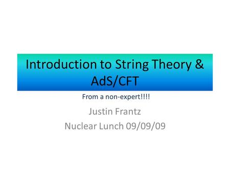 Introduction to String Theory & AdS/CFT Justin Frantz Nuclear Lunch 09/09/09 From a non-expert!!!!