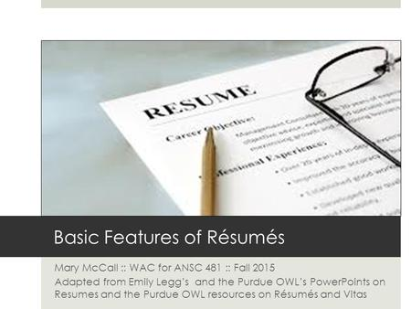 Basic Features of Résumés Mary McCall :: WAC for ANSC 481 :: Fall 2015 Adapted from Emily Legg's and the Purdue OWL's PowerPoints on Resumes and the Purdue.