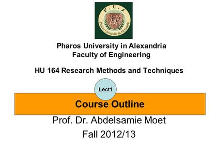 HU 164 Research Methods and Techniques Prof. Dr. Abdelsamie Moet Fall 2012/13 Pharos University in Alexandria Faculty of Engineering Course Outline Lect1.