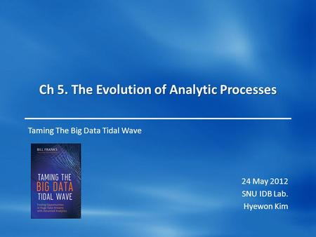 Ch 5. The Evolution of Analytic Processes Taming The Big Data Tidal Wave 24 May 2012 SNU IDB Lab. Hyewon Kim.