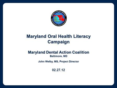 Maryland Oral Health Literacy Campaign Maryland Dental Action Coalition Baltimore, MD John Welby, MS, Project Director 02.27.12.
