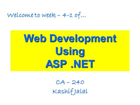 Web Development Using ASP.NET CA – 240 Kashif Jalal Welcome to week – 4-1 of…