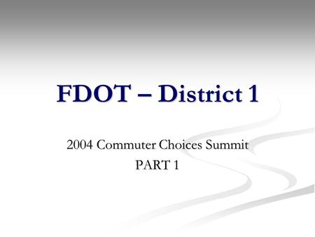 FDOT – District 1 2004 Commuter Choices Summit PART 1.