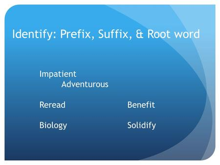 Identify: Prefix, Suffix, & Root word Impatient Adventurous RereadBenefit BiologySolidify.