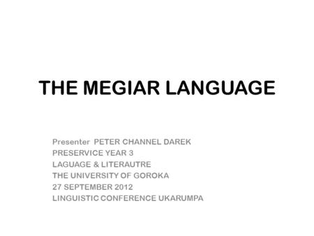 THE MEGIAR LANGUAGE Presenter PETER CHANNEL DAREK PRESERVICE YEAR 3 LAGUAGE & LITERAUTRE THE UNIVERSITY OF GOROKA 27 SEPTEMBER 2012 LINGUISTIC CONFERENCE.