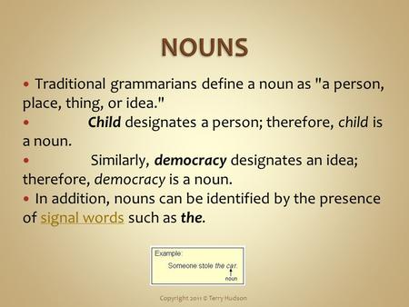 Traditional grammarians define a noun as a person, place, thing, or idea. Child designates a person; therefore, child is a noun. Similarly, democracy.