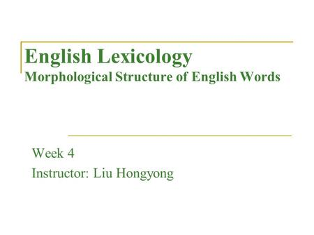 English Lexicology Morphological Structure of English Words Week 4 Instructor: Liu Hongyong.