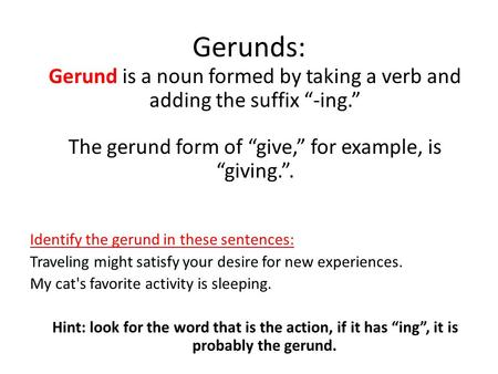 "Gerunds: Gerund is a noun formed by taking a verb and adding the suffix ""-ing."" The gerund form of ""give,"" for example, is ""giving."". Identify the gerund."