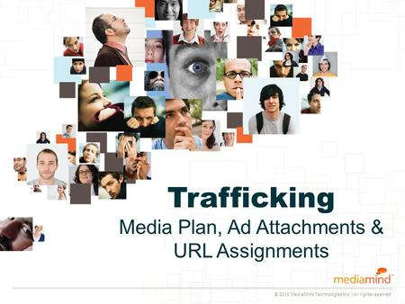 © 2010 MediaMind Technologies Inc. | All rights reserved Trafficking Media Plan, Ad Attachments & URL Assignments.