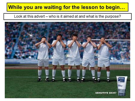 While you are waiting for the lesson to begin… Look at this advert – who is it aimed at and what is the purpose?