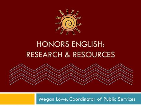 HONORS ENGLISH: RESEARCH & RESOURCES Megan Lowe, Coordinator of Public Services.