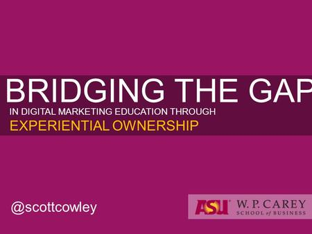BRIDGING THE GAP IN DIGITAL MARKETING EDUCATION THROUGH EXPERIENTIAL OWNERSHIP.