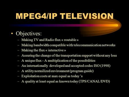 MPEG4/IP TELEVISION Objectives: –Making TV and Radio flux « routable » –Making bandwidth compatible with telecommunication networks –Making the flux «
