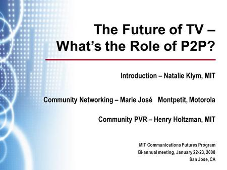 MIT Communications Futures Program Bi-annual meeting, January 22-23, 2008 San Jose, CA The Future of TV – What's the Role of P2P? Introduction – Natalie.