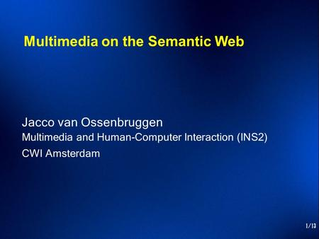 1/13 Multimedia on the Semantic Web Jacco van Ossenbruggen Multimedia and Human-Computer Interaction (INS2) CWI Amsterdam.