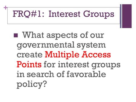 + FRQ#1: Interest Groups What aspects of our governmental system create Multiple Access Points for interest groups in search of favorable policy?