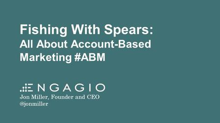 Fishing With Spears: All About Account-Based Marketing #ABM Jon Miller, Founder and