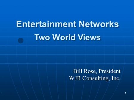 1 Bill Rose, President WJR Consulting, Inc. Entertainment Networks Two World Views Entertainment Networks Two World Views.