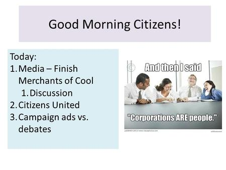 Good Morning Citizens! Today: 1.Media – Finish Merchants of Cool 1.Discussion 2.Citizens United 3.Campaign ads vs. debates.