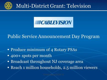 Multi-District Grant: Television Public Service Announcement Day Program  Produce minimum of 4 Rotary PSAs  400+ spots per month  Broadcast throughout.