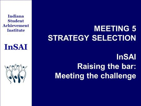 Indiana Student Achievement Institute InSAI MEETING 5 STRATEGY SELECTION InSAI Raising the bar: Meeting the challenge.