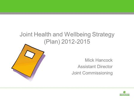 Joint Health and Wellbeing Strategy (Plan) 2012-2015 Mick Hancock Assistant Director Joint Commissioning.