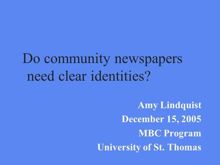 Do community newspapers need clear identities? Amy Lindquist December 15, 2005 MBC Program University of St. Thomas.