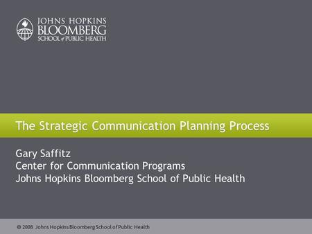  2008 Johns Hopkins Bloomberg School of Public Health The Strategic Communication Planning Process Gary Saffitz Center for Communication Programs Johns.