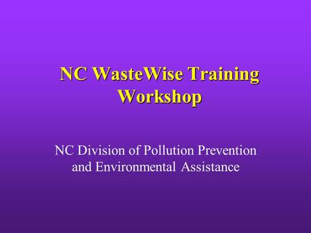 NC WasteWise Training Workshop NC Division of Pollution Prevention and Environmental Assistance.