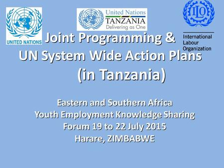 Joint Programming & UN System Wide Action Plans (in Tanzania) Eastern and Southern Africa Youth Employment Knowledge Sharing Forum 19 to 22 July 2015 Harare,
