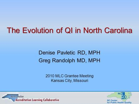 The Evolution of QI in North Carolina Denise Pavletic RD, MPH Greg Randolph MD, MPH 2010 MLC Grantee Meeting Kansas City, Missouri.