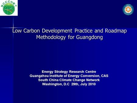 Low Carbon Development Practice and Roadmap Methodology for Guangdong Energy Strategy Research Centre Guangzhou Institute of Energy Conversion, CAS South.