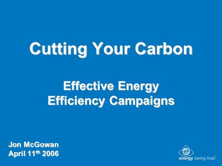 Cutting Your Carbon Effective Energy Efficiency Campaigns Jon McGowan April 11 th 2006.