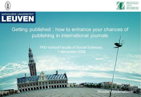 Getting published : how to enhance your chances of publishing in international journals PhD-school Faculty of Social Sciences, 1 december 2008 Wouter Vandenabeele.