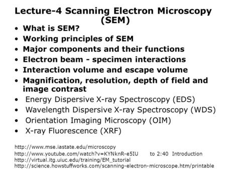 Lecture-4 Scanning Electron Microscopy What is SEM? Working principles of SEM Major components and their functions Electron beam - specimen interactions.