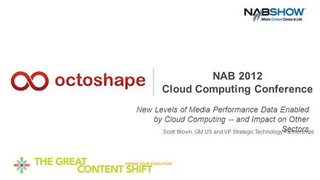 NAB 2012 Cloud Computing Conference New Levels of Media Performance Data Enabled by Cloud Computing -- and Impact on Other Sectors Scott Brown, GM US and.